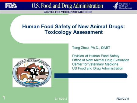 6/14/2012FDA/CVM 1 Tong Zhou, Ph.D., DABT Division of Human Food Safety Office of New Animal Drug Evaluation Center for Veterinary Medicine US Food and.