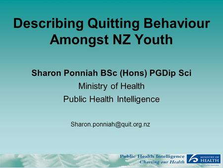 Describing Quitting Behaviour Amongst NZ Youth Sharon Ponniah BSc (Hons) PGDip Sci Ministry of Health Public Health Intelligence