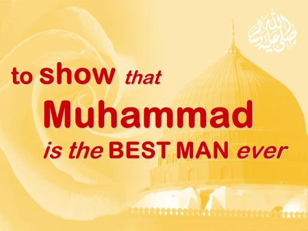 To show that Muhammad is the BEST MAN ever. For the purpose of showing that Muhammad is the best man ever For the purpose of showing that Muhammad is.