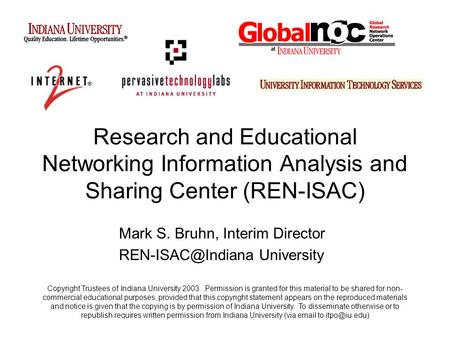Research and Educational Networking Information Analysis and Sharing Center (REN-ISAC) Mark S. Bruhn, Interim Director University Copyright.