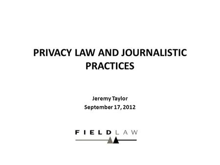 PRIVACY LAW AND JOURNALISTIC PRACTICES Jeremy Taylor September 17, 2012.
