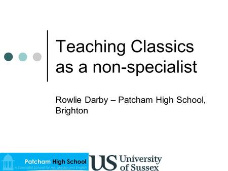 Teaching Classics as a non-specialist Rowlie Darby – Patcham High School, Brighton.