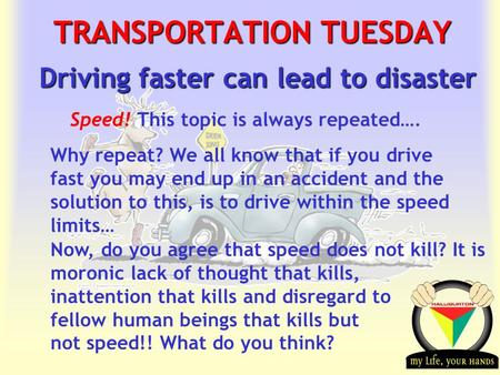 Transportation Tuesday TRANSPORTATION TUESDAY Driving faster can lead to disaster Speed! This topic is always repeated…. Why repeat? We all know that if.