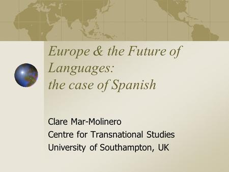 Europe & the Future of Languages: the case of Spanish Clare Mar-Molinero Centre for Transnational Studies University of Southampton, UK.