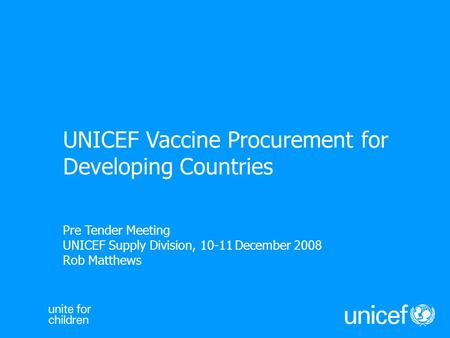 Pre Tender Meeting UNICEF Supply Division, 10-11 December 2008 Rob Matthews UNICEF Vaccine Procurement for Developing Countries.