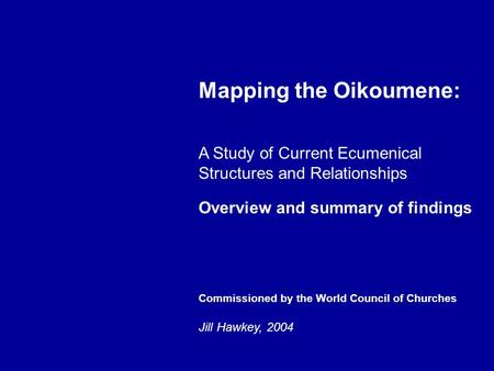 Mapping the Oikoumene: A Study of Current Ecumenical Structures and Relationships Overview and summary of findings Commissioned by the World Council of.