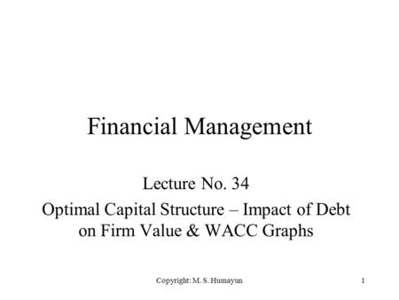 Copyright: M. S. Humayun1 Financial Management Lecture No. 34 Optimal Capital Structure – Impact of Debt on Firm Value & WACC Graphs.