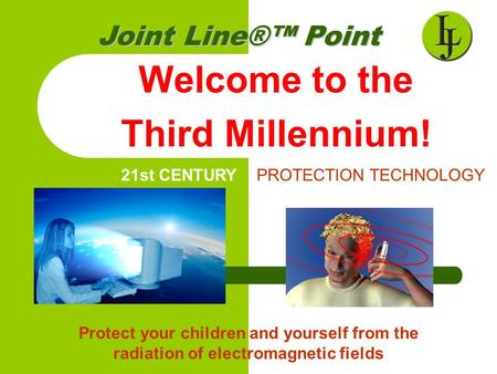 Welcome to the Third Millennium! Joint Line®™Point Joint Line®™ Point 21st CENTURY PROTECTION TECHNOLOGY Protect your children and yourself from the radiation.