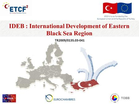 IDEB : International Development of Eastern Black Sea Region TR2009/0135.03-041 TOBB ETCF-II is co-funded by the European Union and the Republic of Turkey.