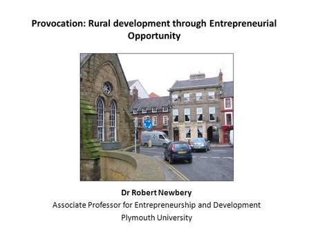Provocation: Rural development through Entrepreneurial Opportunity Dr Robert Newbery Associate Professor for Entrepreneurship and Development Plymouth.