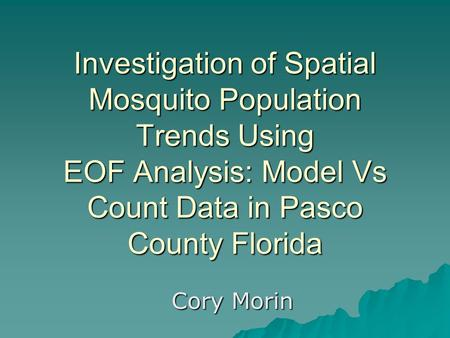 Investigation of Spatial Mosquito Population Trends Using EOF Analysis: Model Vs Count Data in Pasco County Florida Cory Morin.
