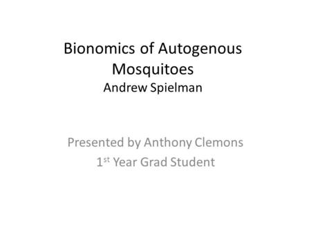 Bionomics of Autogenous Mosquitoes Andrew Spielman Presented by Anthony Clemons 1 st Year Grad Student.