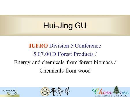 Hui-Jing GU IUFRO IUFRO Division 5 Conference 5.07.00 D Forest Products / Energy and chemicals from forest biomass / Chemicals from wood.