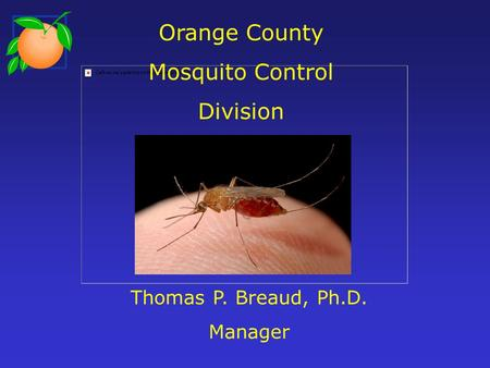 Orange County Mosquito Control Division Thomas P. Breaud, Ph.D. Manager.