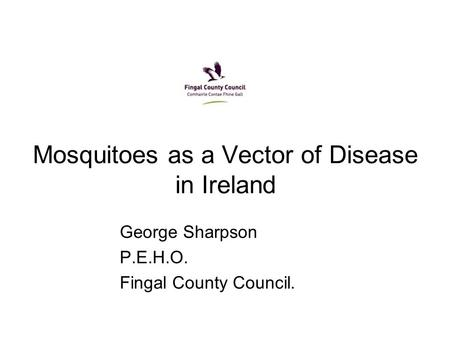Mosquitoes as a Vector of Disease in Ireland George Sharpson P.E.H.O. Fingal County Council.