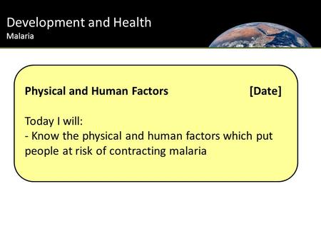 Development and Health Malaria Physical and Human Factors[Date] Today I will: - Know the physical and human factors which put people at risk of contracting.
