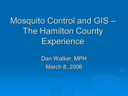 Mosquito Control and GIS – The Hamilton County Experience Dan Walker, MPH March 8, 2006.