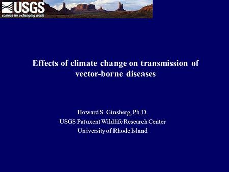 Effects of climate change on transmission of vector-borne diseases Howard S. Ginsberg, Ph.D. USGS Patuxent Wildlife Research Center University of Rhode.