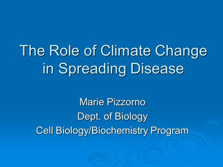 The Role of Climate Change in Spreading Disease Marie Pizzorno Dept. of Biology Cell Biology/Biochemistry Program.
