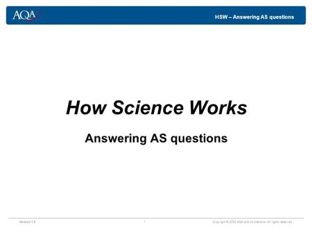 HSW – Answering AS questions How Science Works Answering AS questions Version 1.01 Copyright © 2008 AQA and its licensors. All rights reserved.