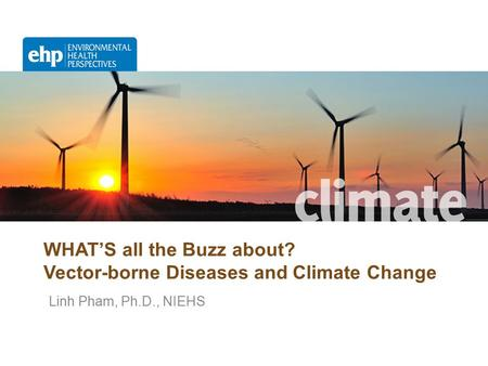 WHAT'S all the Buzz about? Vector-borne Diseases and Climate Change Linh Pham, Ph.D., NIEHS.