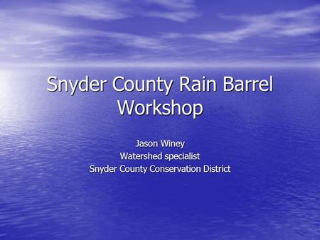 Snyder County Rain Barrel Workshop Jason Winey Watershed specialist Snyder County Conservation District.