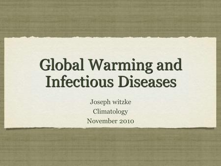 Global Warming and Infectious Diseases Joseph witzke Climatology November 2010 Joseph witzke Climatology November 2010.