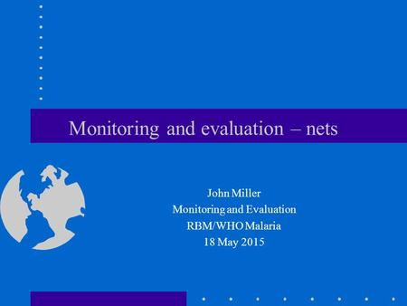Monitoring and evaluation – nets John Miller Monitoring and Evaluation RBM/WHO Malaria 18 May 2015.