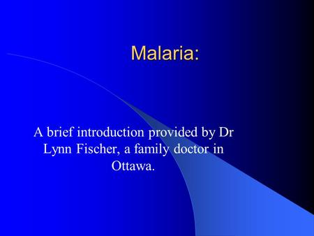 Malaria: A brief introduction provided by Dr Lynn Fischer, a family doctor in Ottawa.