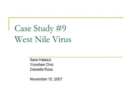 Case Study #9 West Nile Virus Sara Halaszi Yoonhee Choi Daniella Ross November 15, 2007.