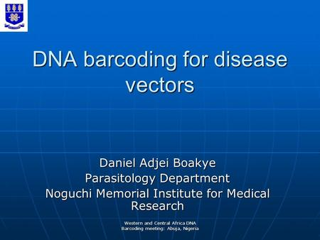 Western and Central Africa DNA Barcoding meeting: Abuja, Nigeria DNA barcoding for disease vectors Daniel Adjei Boakye Parasitology Department Noguchi.