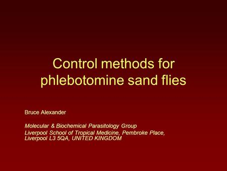 Control methods for phlebotomine sand flies Bruce Alexander Molecular & Biochemical Parasitology Group Liverpool School of Tropical Medicine, Pembroke.