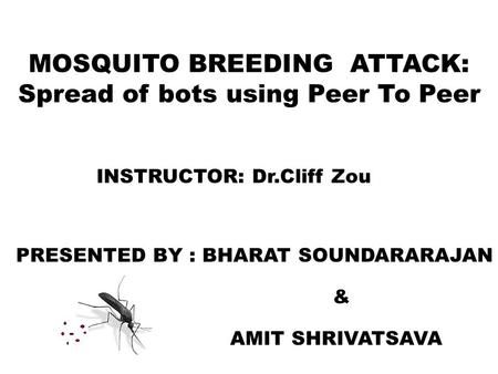 MOSQUITO BREEDING ATTACK: Spread of bots using Peer To Peer INSTRUCTOR: Dr.Cliff Zou PRESENTED BY : BHARAT SOUNDARARAJAN & AMIT SHRIVATSAVA.