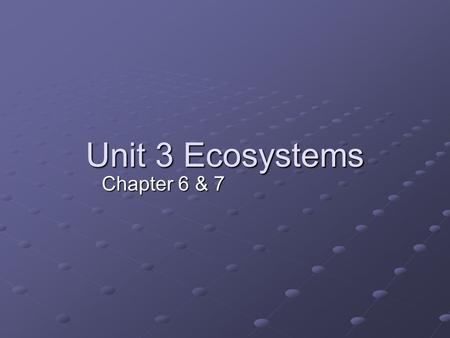 Unit 3 Ecosystems Chapter 6 & 7.