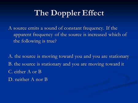 The Doppler Effect A source emits a sound of constant frequency. If the apparent frequency of the source is increased which of the following is true? A.