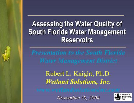 Assessing the Water Quality of South Florida Water Management Reservoirs November 18, 2004 Robert L. Knight, Ph.D. Wetland Solutions, Inc. www.wetlandsolutionsinc.com.