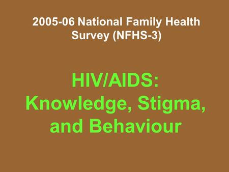 2005-06 National Family Health Survey (NFHS-3) HIV/AIDS: Knowledge, Stigma, and Behaviour.