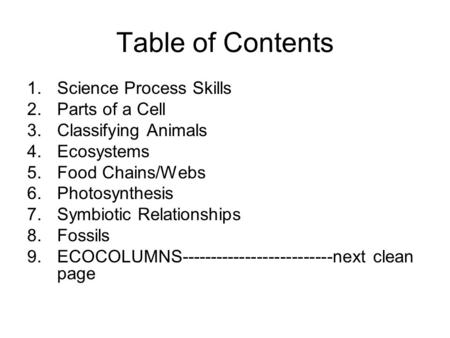 Table of Contents 1.Science Process Skills 2.Parts of a Cell 3.Classifying Animals 4.Ecosystems 5.Food Chains/Webs 6.Photosynthesis 7.Symbiotic Relationships.