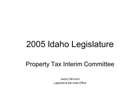 2005 Idaho Legislature Property Tax Interim Committee Jason Hancock Legislative Services Office.