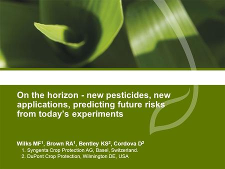 On the horizon - new pesticides, new applications, predicting future risks from today's experiments Wilks MF 1, Brown RA 1, Bentley KS 2, Cordova D 2 1.