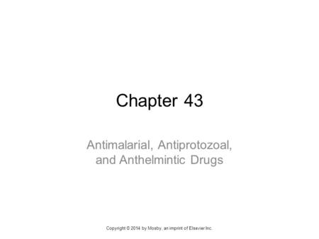 Chapter 43 Antimalarial, Antiprotozoal, and Anthelmintic Drugs Copyright © 2014 by Mosby, an imprint of Elsevier Inc.