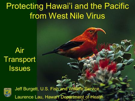 Protecting Hawai'i and the Pacific from West Nile Virus Air Transport Issues Jeff Burgett, U.S. Fish and Wildlife Service Laurence Lau, Hawai'i Department.