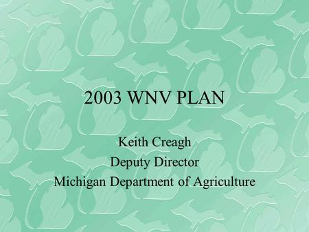 2003 WNV PLAN Keith Creagh Deputy Director Michigan Department of Agriculture.
