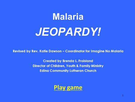 Malaria JEOPARDY! Revised by Rev. Katie Dawson – Coordinator for Imagine No Malaria Created by Brenda L. Froisland Director of Children, Youth & Family.