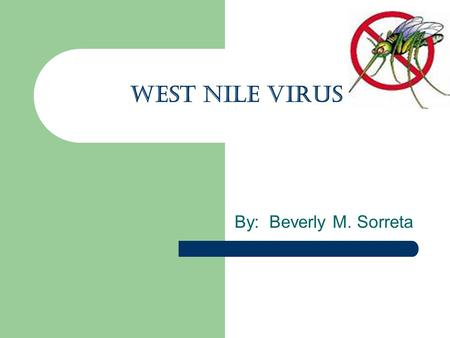 WEST NILE VIRUS By: Beverly M. Sorreta. FIRST WHAT IS A VIRUS? microscopic particle that can infect the cells of a biological organism. Viruses can only.