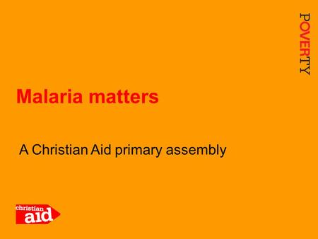 1 A Christian Aid primary assembly Malaria matters.