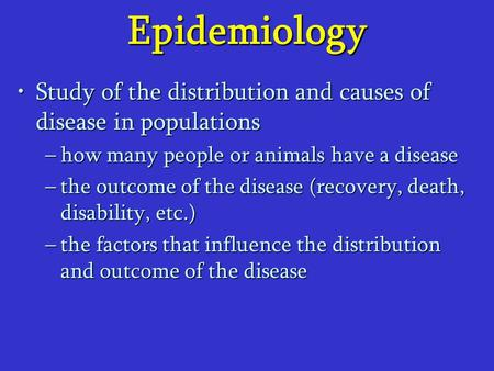 Epidemiology Study of the distribution and causes of disease in populationsStudy of the distribution and causes of disease in populations –how many people.