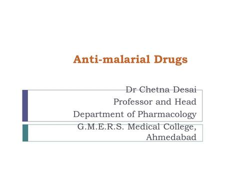 Anti-malarial Drugs Dr Chetna Desai Professor and Head Department of Pharmacology G.M.E.R.S. Medical College, Ahmedabad.