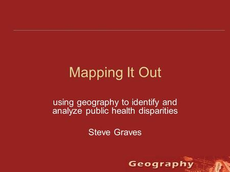 Mapping It Out using geography to identify and analyze public health disparities Steve Graves.