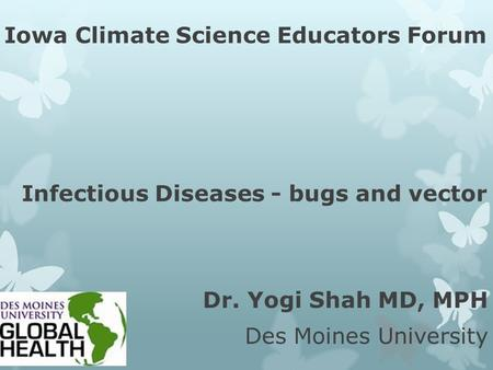 Iowa Climate Science Educators Forum Infectious Diseases - bugs and vector Dr. Yogi Shah MD, MPH Des Moines University.